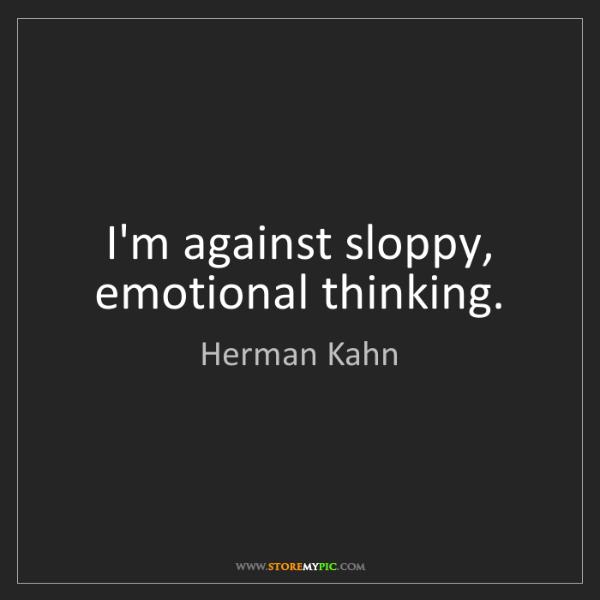 Herman Kahn: I'm against sloppy, emotional thinking.