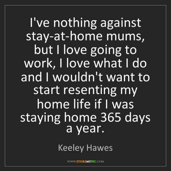 Keeley Hawes: I've nothing against stay-at-home mums, but I love going...