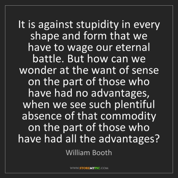 William Booth: It is against stupidity in every shape and form that...