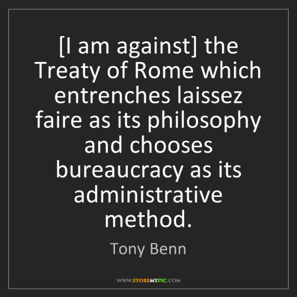 Tony Benn: [I am against] the Treaty of Rome which entrenches laissez...