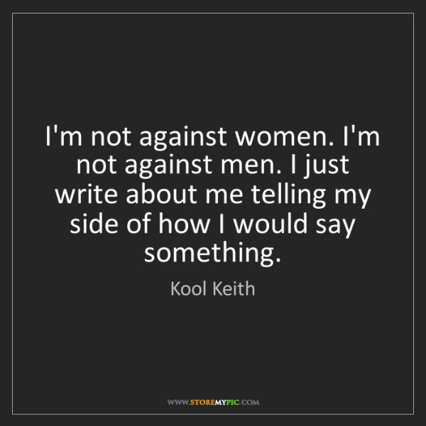 Kool Keith: I'm not against women. I'm not against men. I just write...