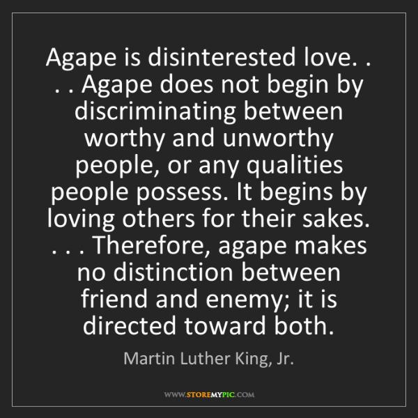 Martin Luther King, Jr.: Agape is disinterested love. . . . Agape does not begin...