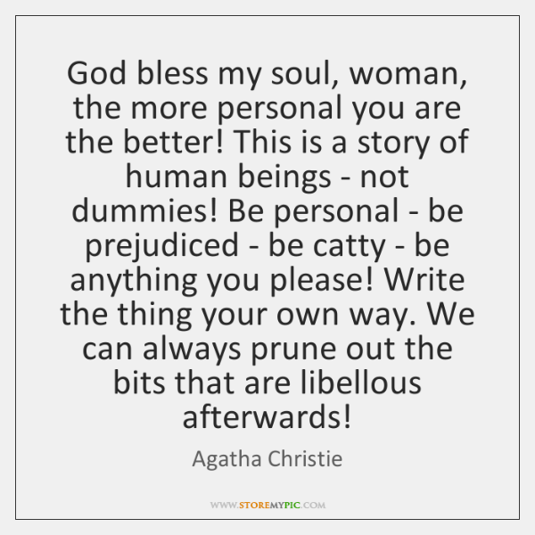 God bless my soul, woman, the more personal you are the better! ...
