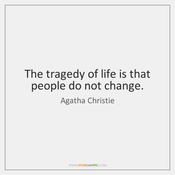 The tragedy of life is that people do not change.