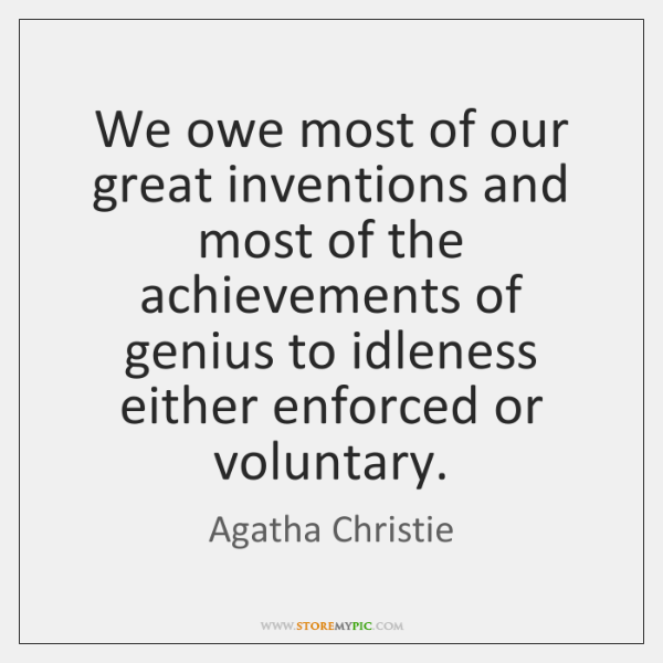 We owe most of our great inventions and most of the achievements ...