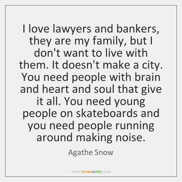 I love lawyers and bankers, they are my family, but I don't ...