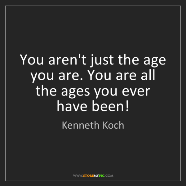 Kenneth Koch: You aren't just the age you are. You are all the ages...