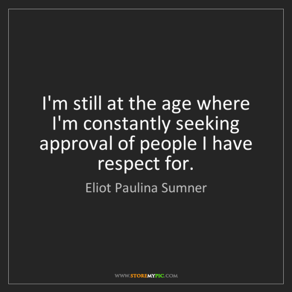 Eliot Paulina Sumner: I'm still at the age where I'm constantly seeking approval...