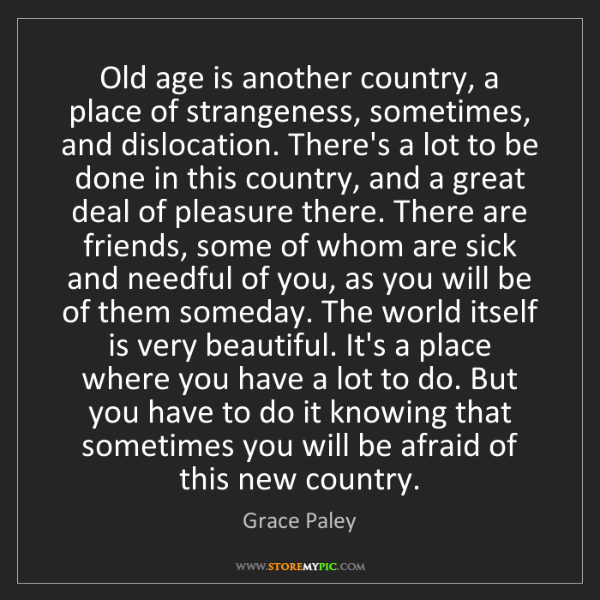Grace Paley: Old age is another country, a place of strangeness, sometimes,...