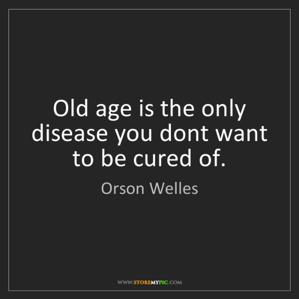 Orson Welles: Old age is the only disease you dont want to be cured...