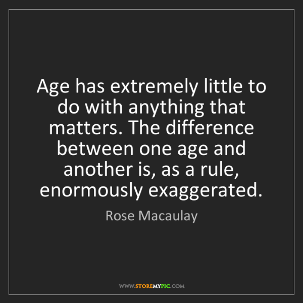 Rose Macaulay: Age has extremely little to do with anything that matters....