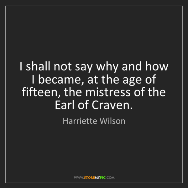 Harriette Wilson: I shall not say why and how I became, at the age of fifteen,...