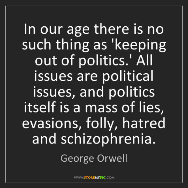 George Orwell: In our age there is no such thing as 'keeping out of...
