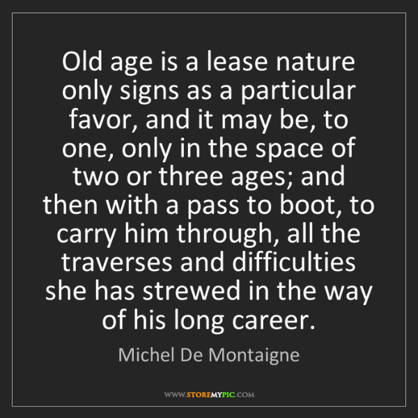 Michel De Montaigne: Old age is a lease nature only signs as a particular...