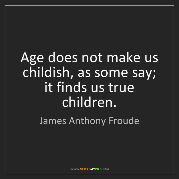 James Anthony Froude: Age does not make us childish, as some say; it finds...