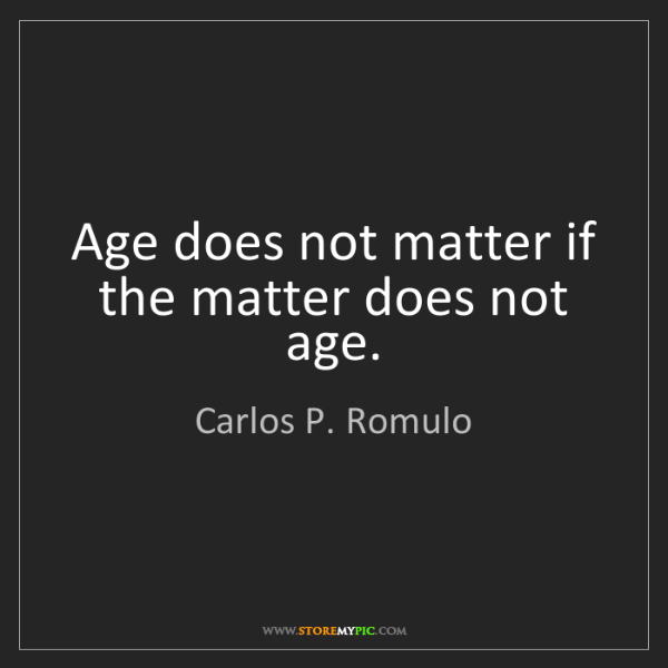 Carlos P. Romulo: Age does not matter if the matter does not age.