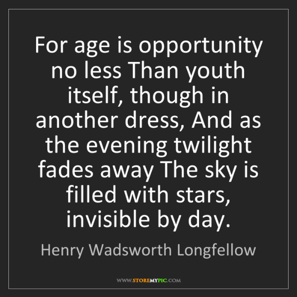 Henry Wadsworth Longfellow: For age is opportunity no less Than youth itself, though...