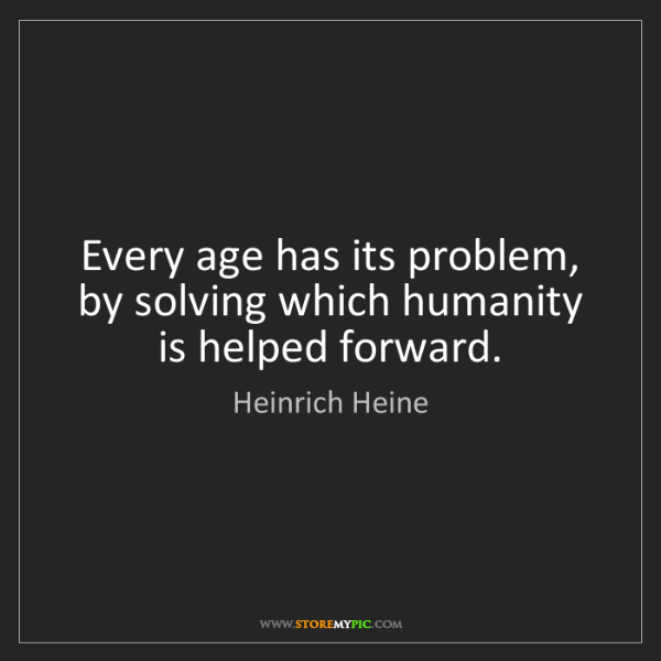 Heinrich Heine: Every age has its problem, by solving which humanity...