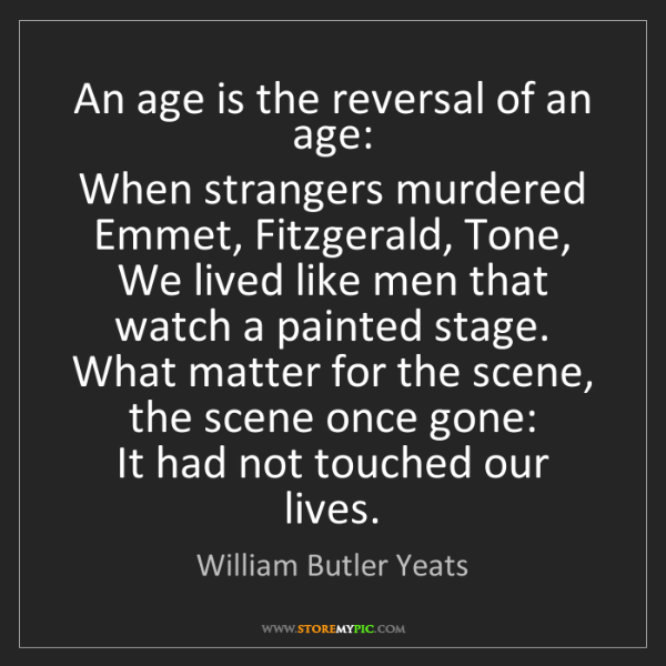William Butler Yeats: An age is the reversal of an age:  When strangers murdered...