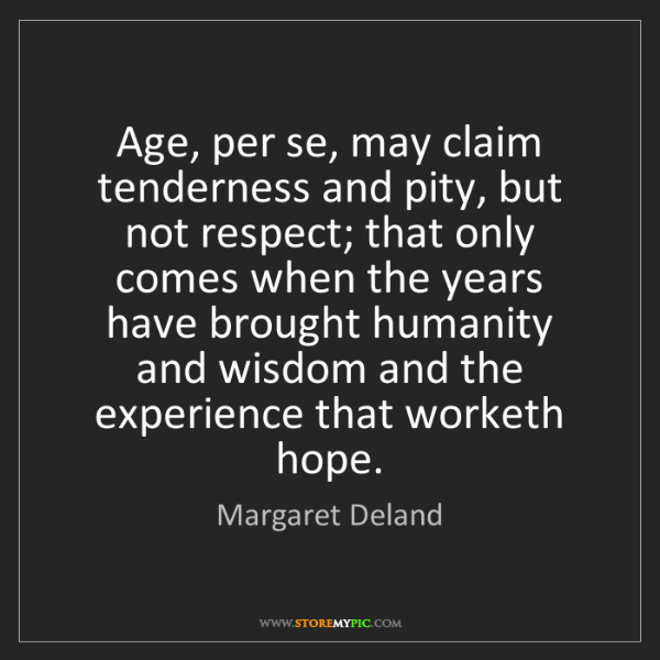 Margaret Deland: Age, per se, may claim tenderness and pity, but not respect;...