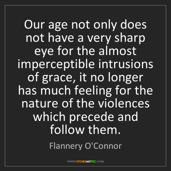 Flannery O'Connor: Our age not only does not have a very sharp eye for the...