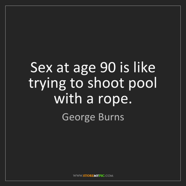 George Burns: Sex at age 90 is like trying to shoot pool with a rope.