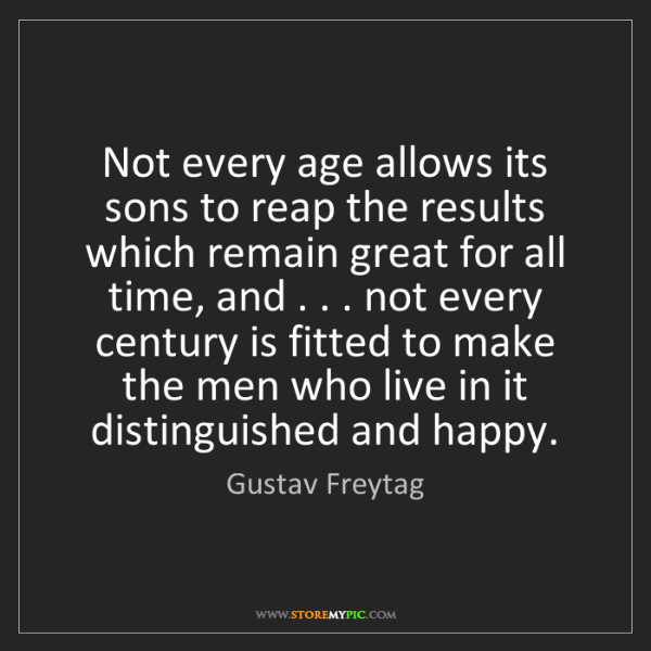Gustav Freytag: Not every age allows its sons to reap the results which...