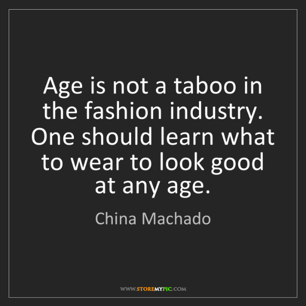 China Machado: Age is not a taboo in the fashion industry. One should...