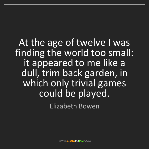 Elizabeth Bowen: At the age of twelve I was finding the world too small:...
