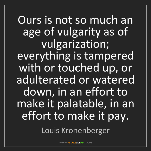 Louis Kronenberger: Ours is not so much an age of vulgarity as of vulgarization;...