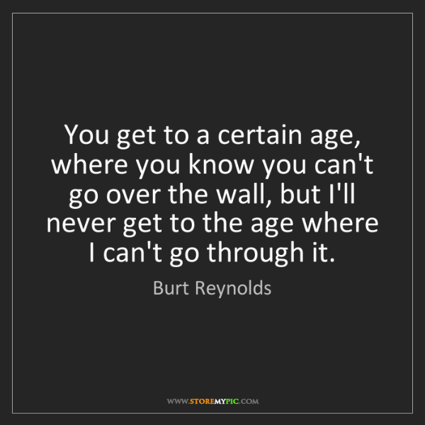 Burt Reynolds: You get to a certain age, where you know you can't go...