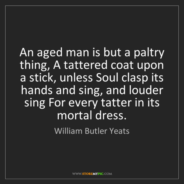 William Butler Yeats: An aged man is but a paltry thing, A tattered coat upon...