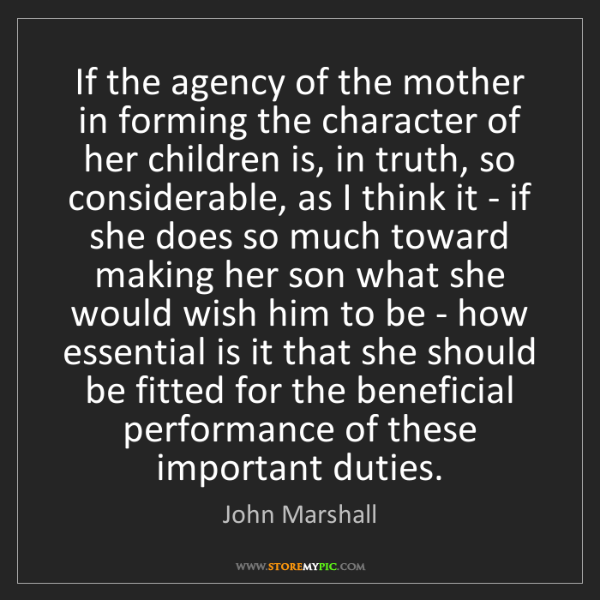 John Marshall: If the agency of the mother in forming the character...