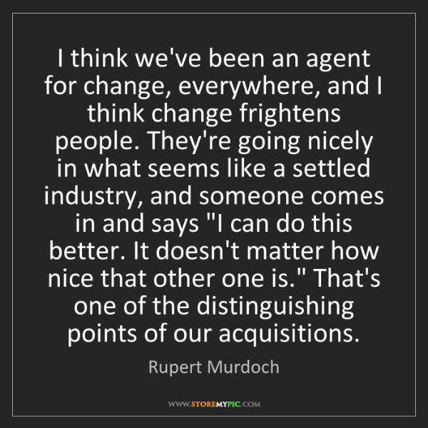 Rupert Murdoch: I think we've been an agent for change, everywhere, and...