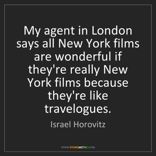 Israel Horovitz: My agent in London says all New York films are wonderful...