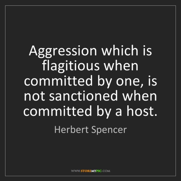 Herbert Spencer: Aggression which is flagitious when committed by one,...