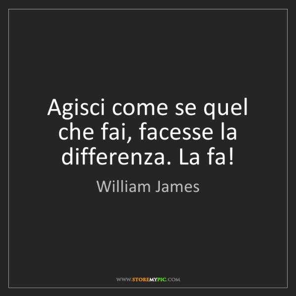 William James: Agisci come se quel che fai, facesse la differenza. La...