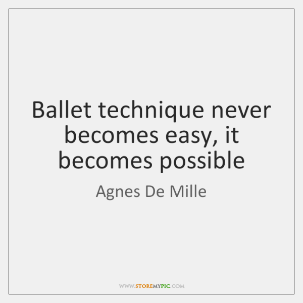 Ballet technique never becomes easy, it becomes possible