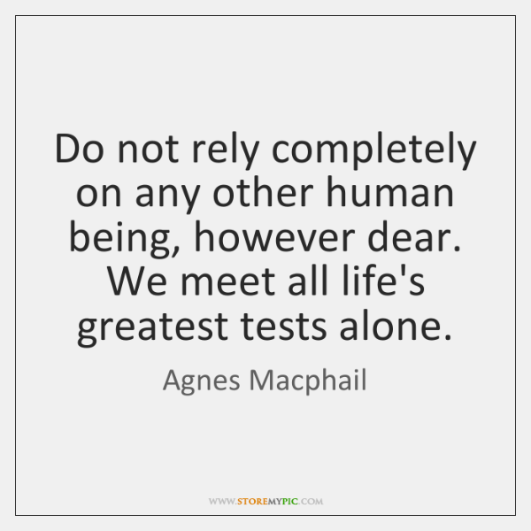 Do not rely completely on any other human being, however dear. We ...