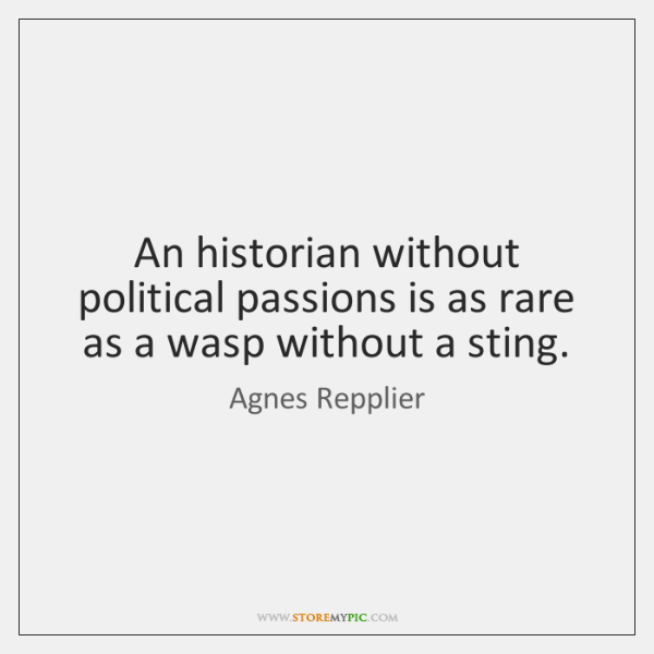 An historian without political passions is as rare as a wasp without ...