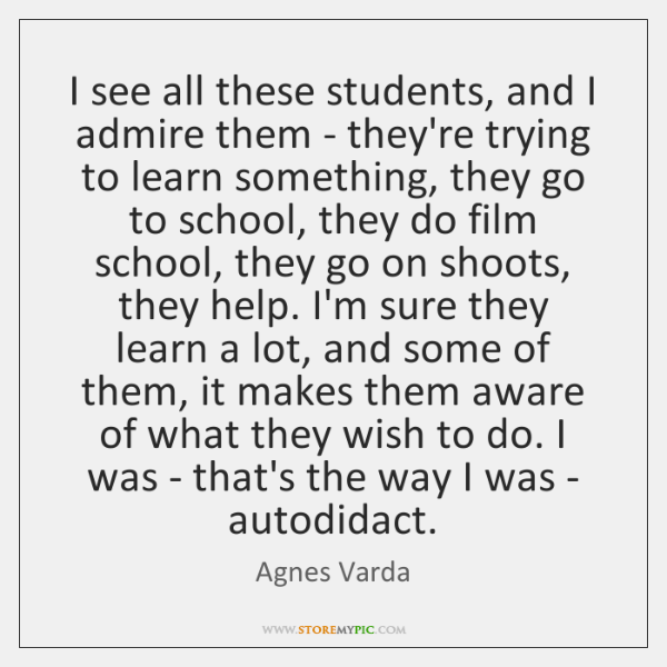 I see all these students, and I admire them - they're trying ...