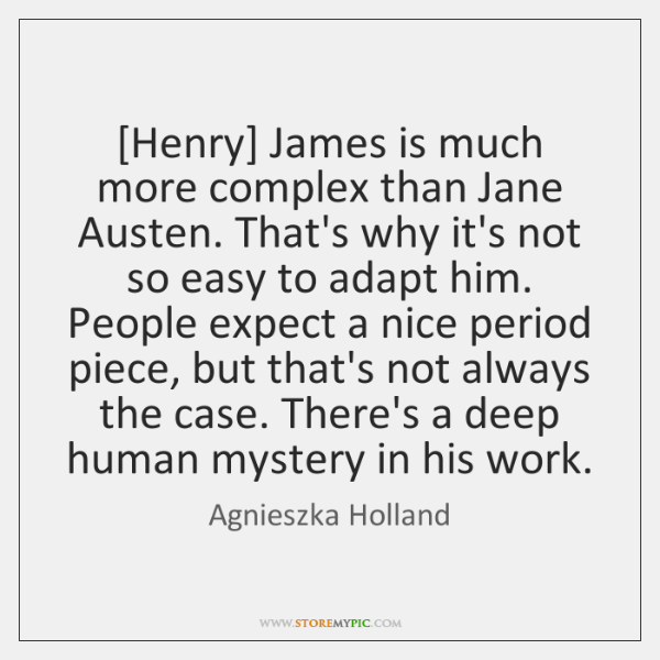 [Henry] James is much more complex than Jane Austen. That's why it's ...