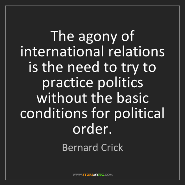 Bernard Crick: The agony of international relations is the need to try...