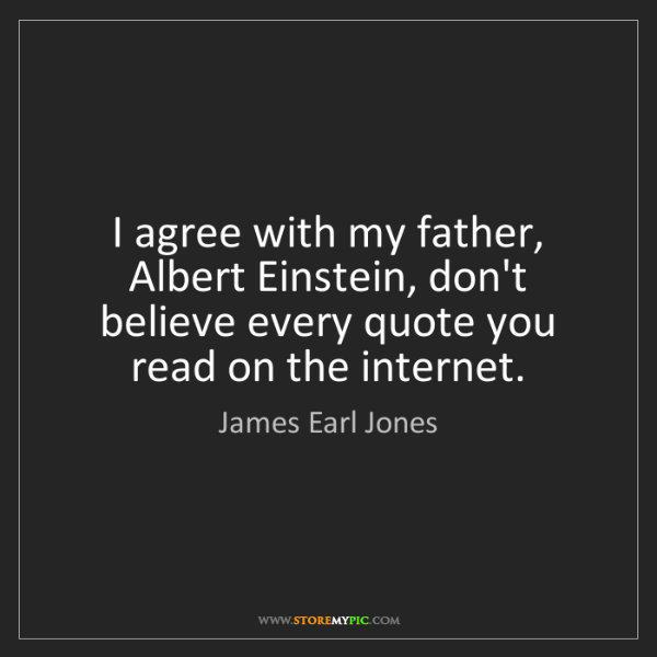 James Earl Jones: I agree with my father, Albert Einstein, don't believe...