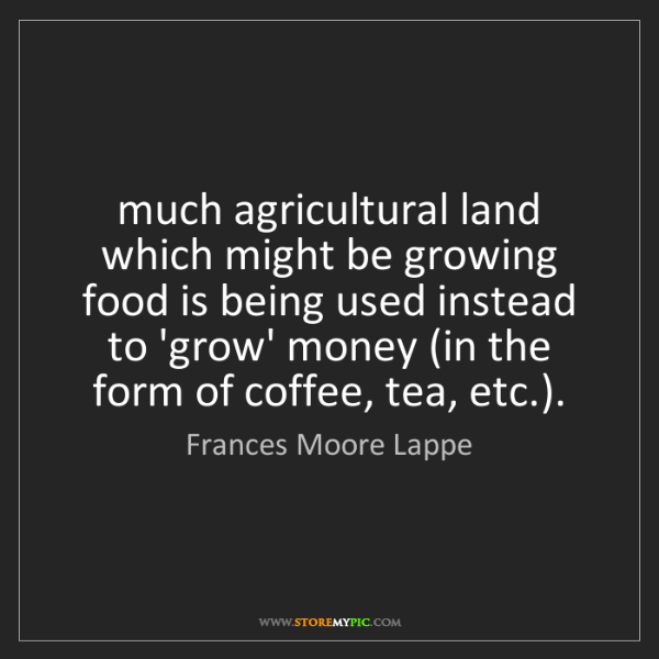 Frances Moore Lappe: much agricultural land which might be growing food is...