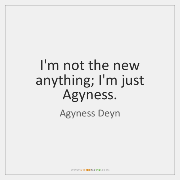 I'm not the new anything; I'm just Agyness.