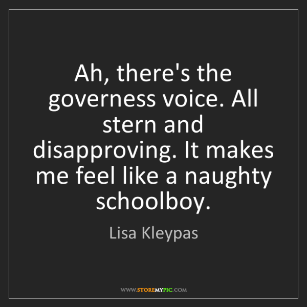 Lisa Kleypas: Ah, there's the governess voice. All stern and disapproving....