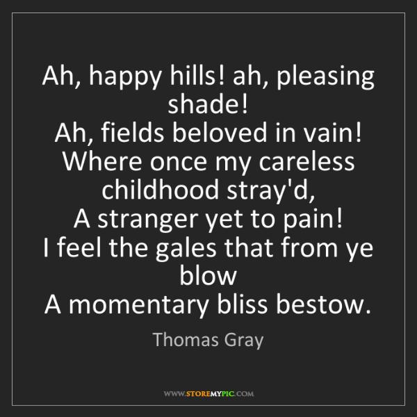 Thomas Gray: Ah, happy hills! ah, pleasing shade!   Ah, fields beloved...