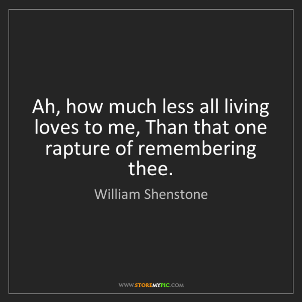 William Shenstone: Ah, how much less all living loves to me, Than that one...