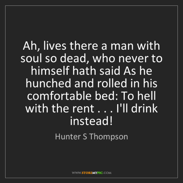 Hunter S Thompson: Ah, lives there a man with soul so dead, who never to...